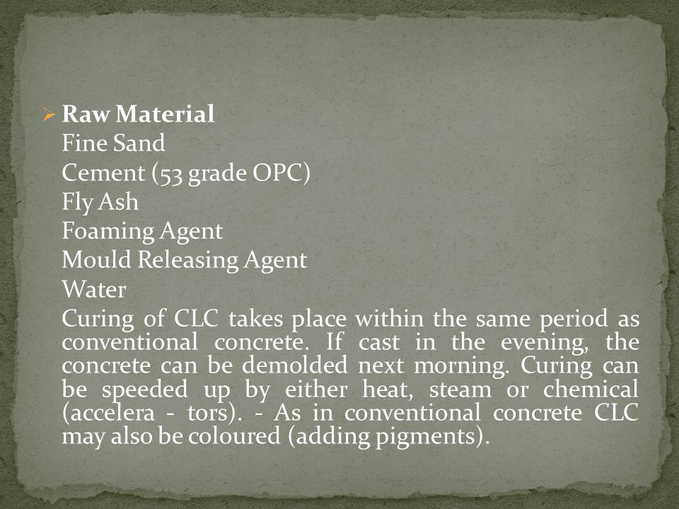 Raw Material Fine Sand Cement (53 grade OPC) Fly Ash Foaming Agent Mould Releasing Agent Water Curing of CLC takes place within the same period as conventional concrete.
