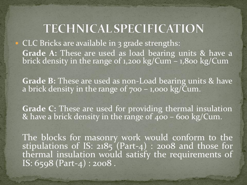 CLC Bricks are available in 3 grade strengths: Grade A: These are used as load bearing units & have a brick density in the range of 1,200 kg/Cum – 1,800 kg/Cum Grade B: These are used as non-Load bearing units & have a brick density in the range of 700 – 1,000 kg/Cum.