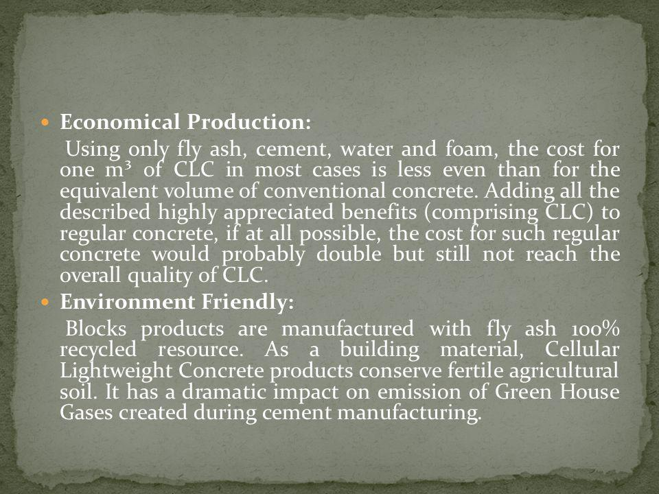 Economical Production: Using only fly ash, cement, water and foam, the cost for one m³ of CLC in most cases is less even than for the equivalent volume of conventional concrete.