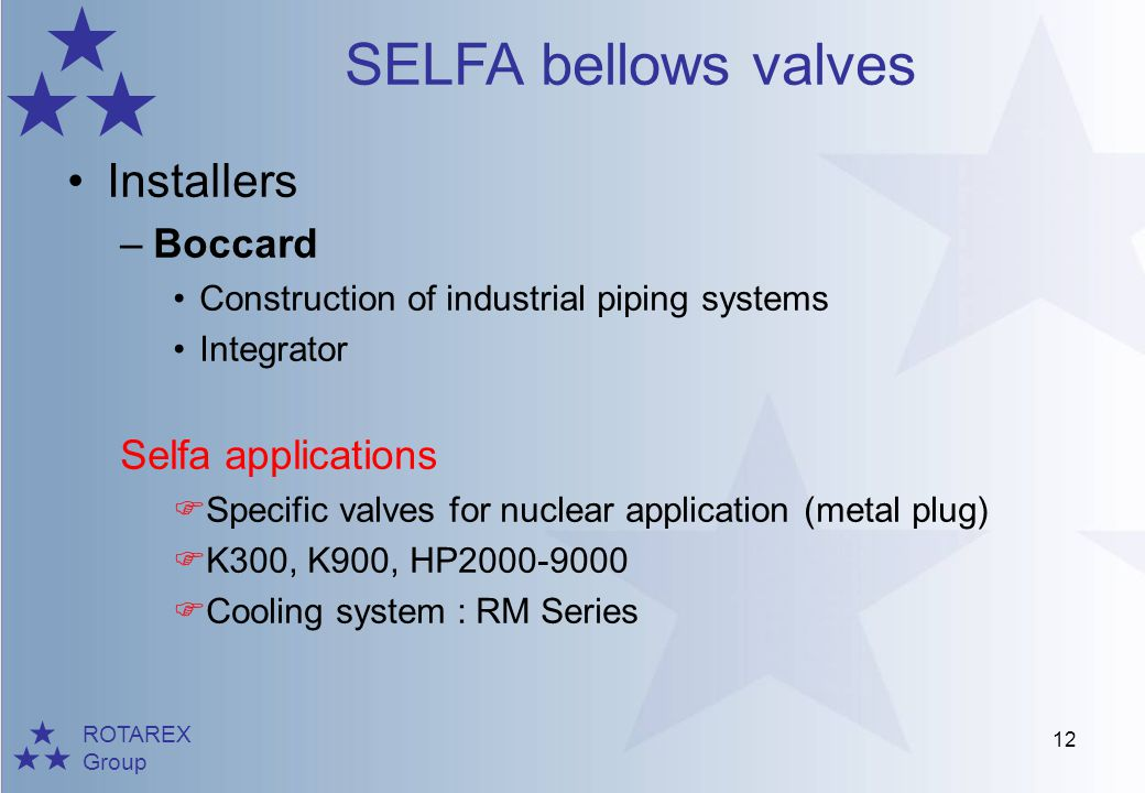 ROTAREX Group SELFA bellows valves 12 Installers –Boccard Construction of industrial piping systems Integrator Selfa applications Specific valves for