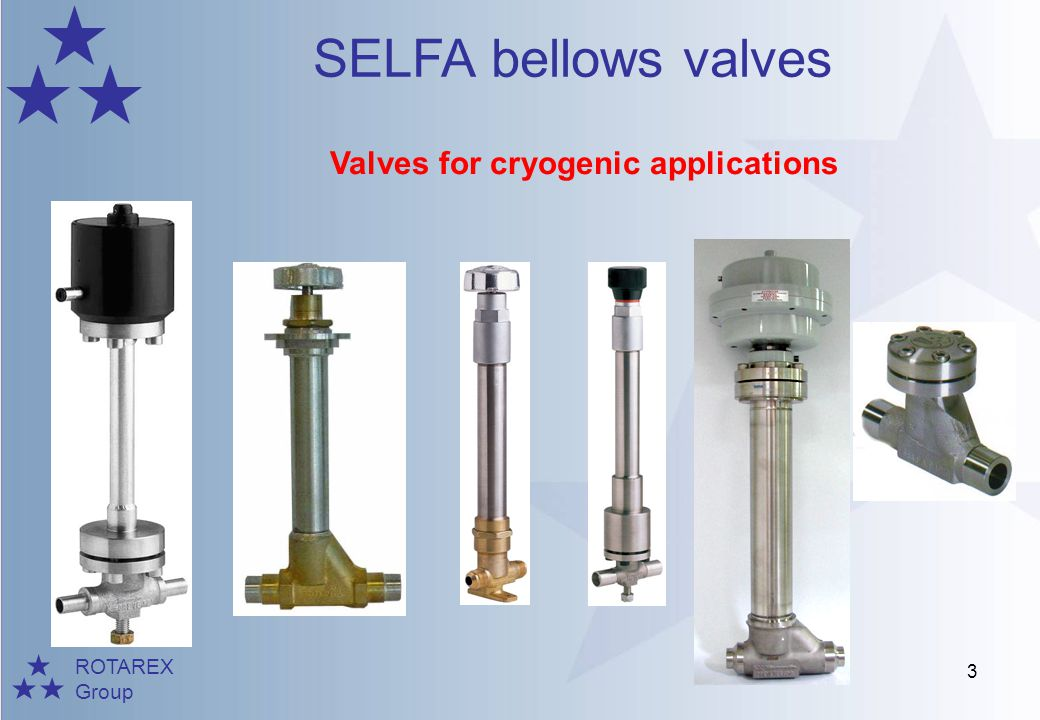 ROTAREX Group SELFA bellows valves 14 Installers –ALTAL (Air Liquide group) Construction of industrial cryogenic system Selfa applications Specific cryogenic valves for nuclear research and others (metal plug), K300, Supra HP2000, HP9000