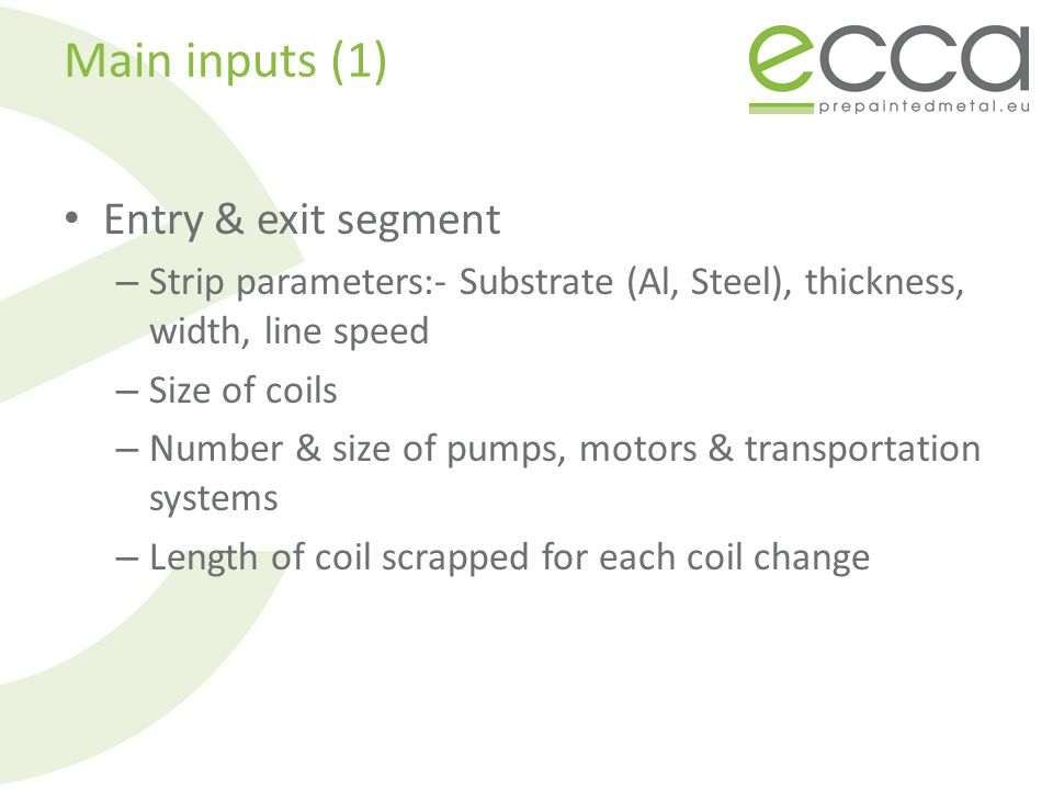 Main inputs (1) Entry & exit segment – Strip parameters:- Substrate (Al, Steel), thickness, width, line speed – Size of coils – Number & size of pumps, motors & transportation systems – Length of coil scrapped for each coil change