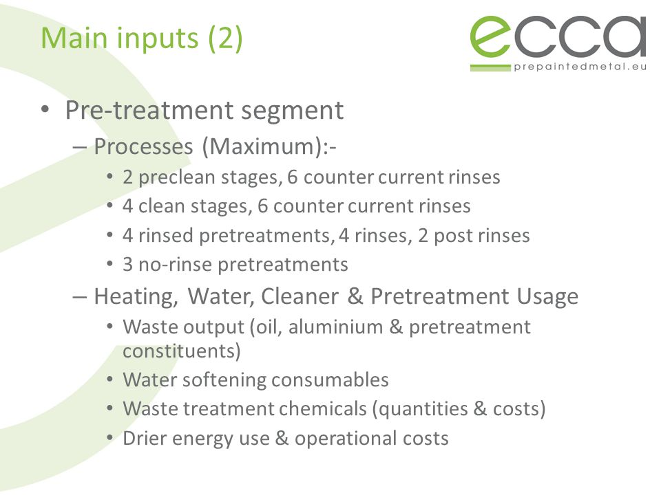 Main inputs (2) Pre-treatment segment – Processes (Maximum):- 2 preclean stages, 6 counter current rinses 4 clean stages, 6 counter current rinses 4 rinsed pretreatments, 4 rinses, 2 post rinses 3 no-rinse pretreatments – Heating, Water, Cleaner & Pretreatment Usage Waste output (oil, aluminium & pretreatment constituents) Water softening consumables Waste treatment chemicals (quantities & costs) Drier energy use & operational costs