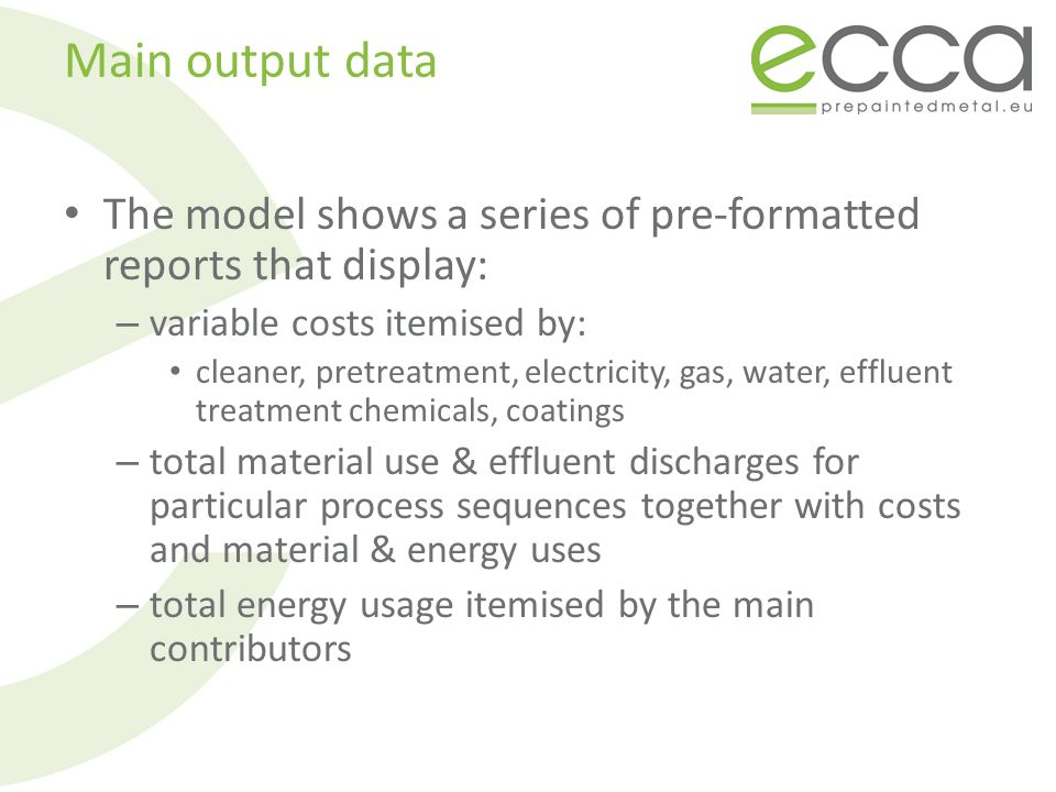 Main output data The model shows a series of pre-formatted reports that display: – variable costs itemised by: cleaner, pretreatment, electricity, gas, water, effluent treatment chemicals, coatings – total material use & effluent discharges for particular process sequences together with costs and material & energy uses – total energy usage itemised by the main contributors