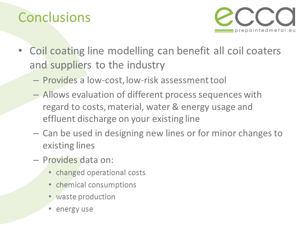 Conclusions Coil coating line modelling can benefit all coil coaters and suppliers to the industry – Provides a low-cost, low-risk assessment tool – Allows evaluation of different process sequences with regard to costs, material, water & energy usage and effluent discharge on your existing line – Can be used in designing new lines or for minor changes to existing lines – Provides data on: changed operational costs chemical consumptions waste production energy use