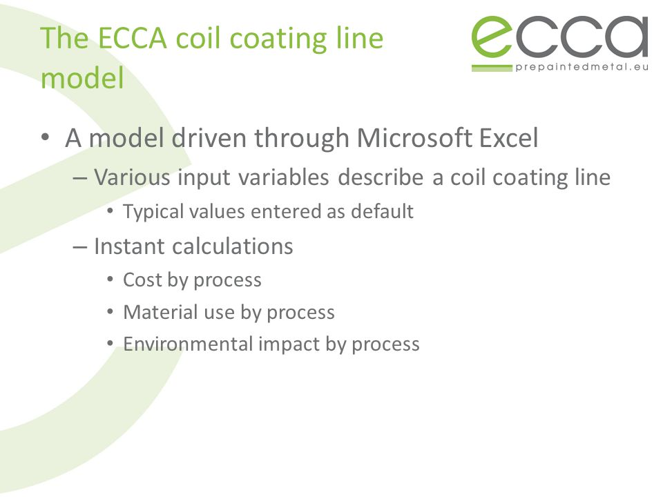 The ECCA coil coating line model A model driven through Microsoft Excel – Various input variables describe a coil coating line Typical values entered as default – Instant calculations Cost by process Material use by process Environmental impact by process