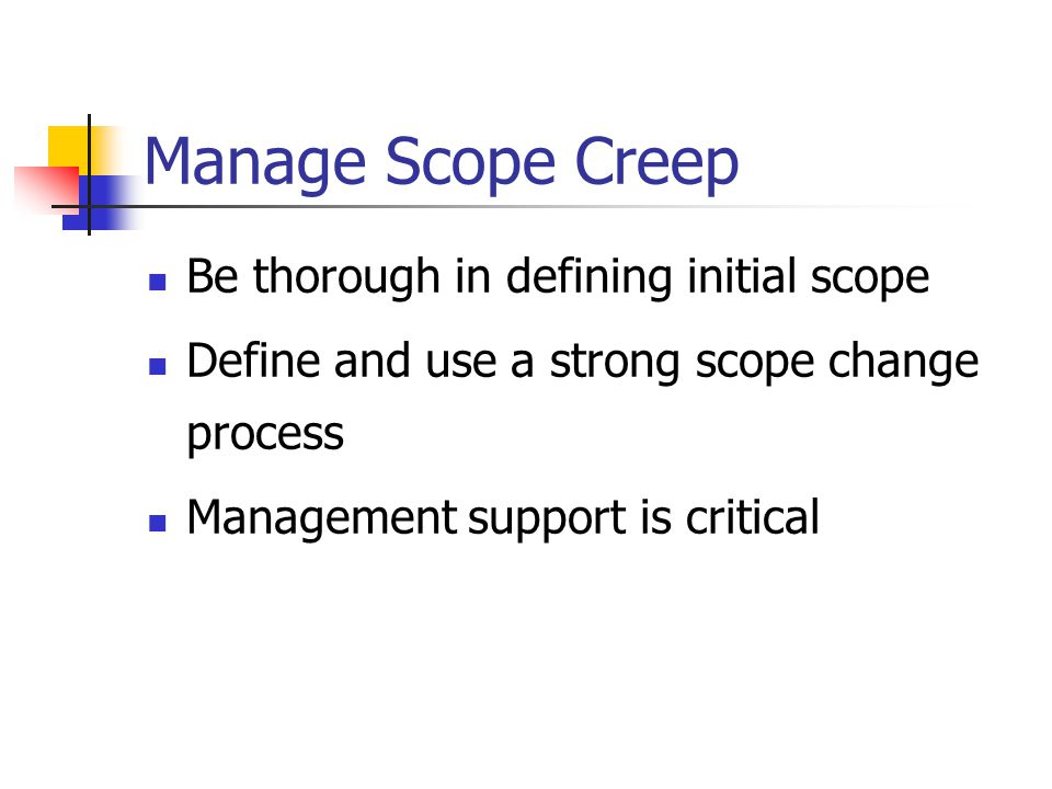 Manage Scope Creep Be thorough in defining initial scope Define and use a strong scope change process Management support is critical