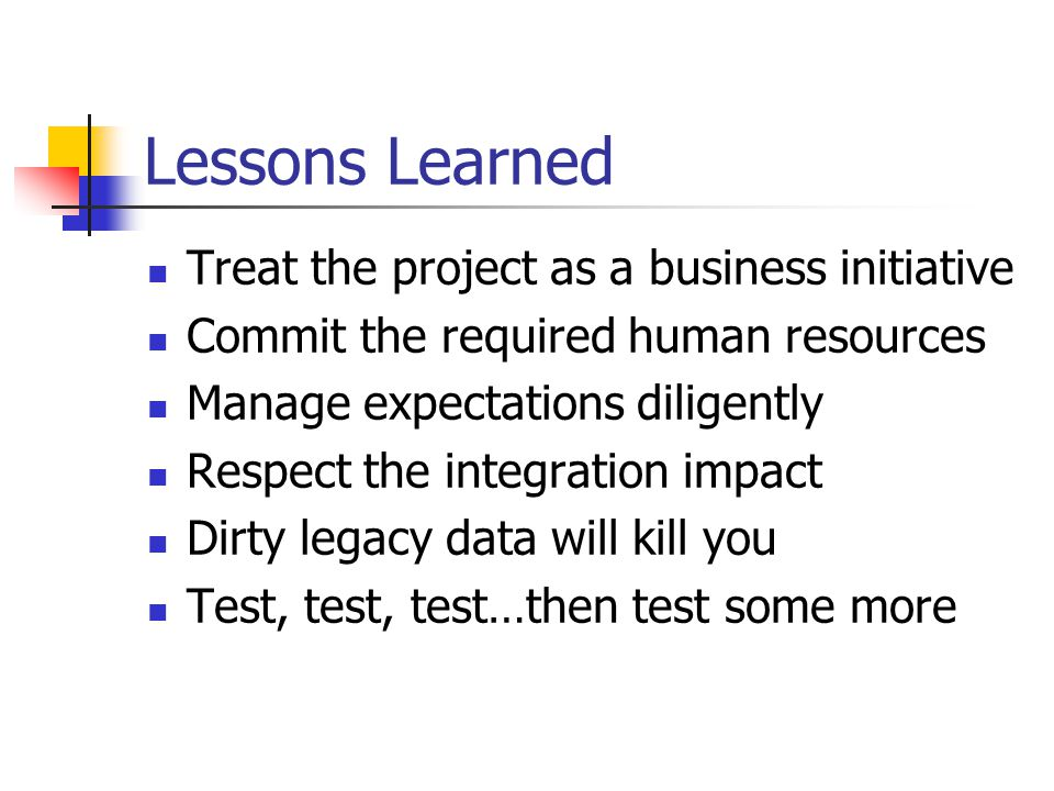 Lessons Learned Treat the project as a business initiative Commit the required human resources Manage expectations diligently Respect the integration impact Dirty legacy data will kill you Test, test, test…then test some more