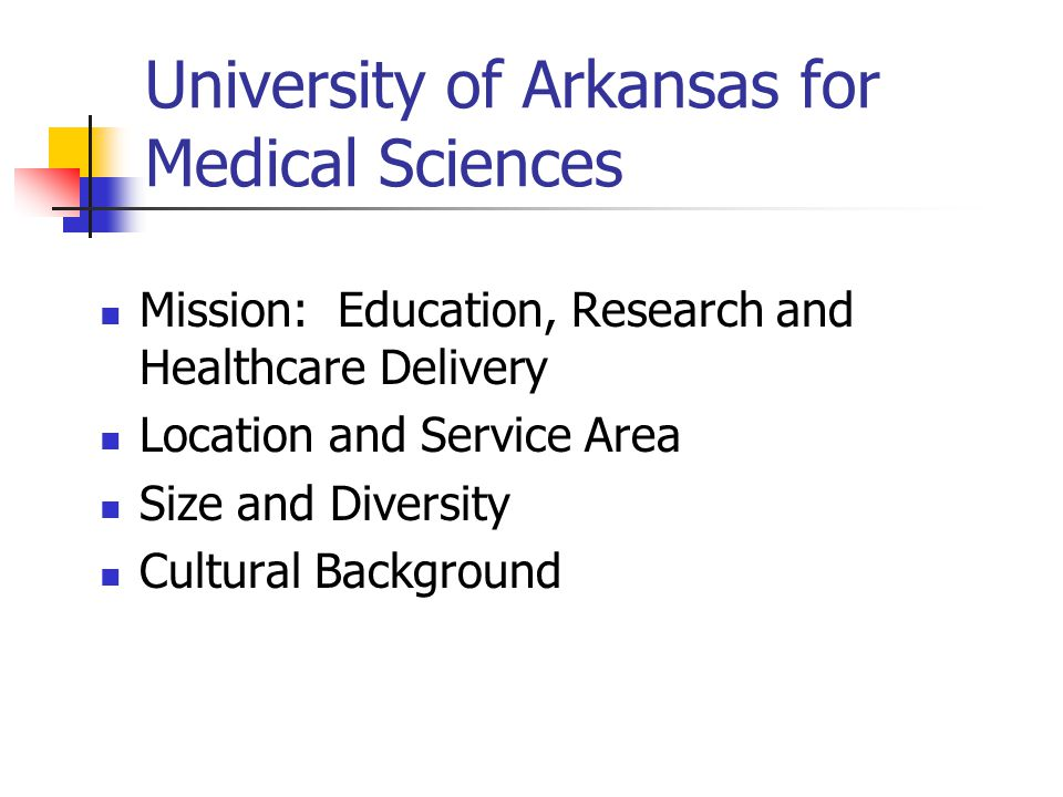 University of Arkansas for Medical Sciences Mission: Education, Research and Healthcare Delivery Location and Service Area Size and Diversity Cultural Background