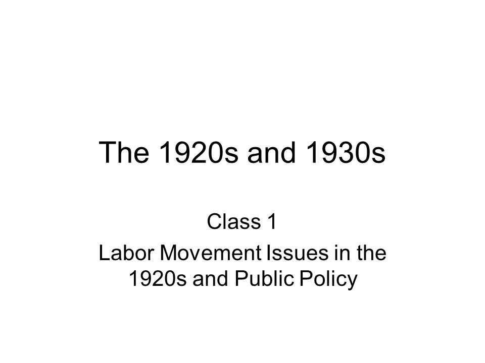 The 1920s and 1930s Class 1 Labor Movement Issues in the 1920s and Public Policy