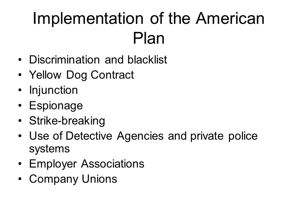 Implementation of the American Plan Discrimination and blacklist Yellow Dog Contract Injunction Espionage Strike breaking Use of Detective Agencies and private police systems Employer Associations Company Unions