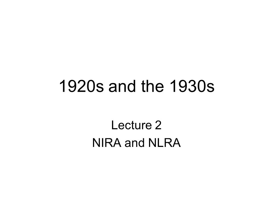 1920s and the 1930s Lecture 2 NIRA and NLRA