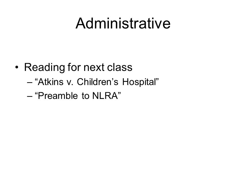 Administrative Reading for next class –Atkins v. Childrens Hospital –Preamble to NLRA