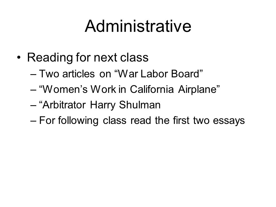 Administrative Reading for next class –Two articles on War Labor Board –Womens Work in California Airplane –Arbitrator Harry Shulman –For following class read the first two essays