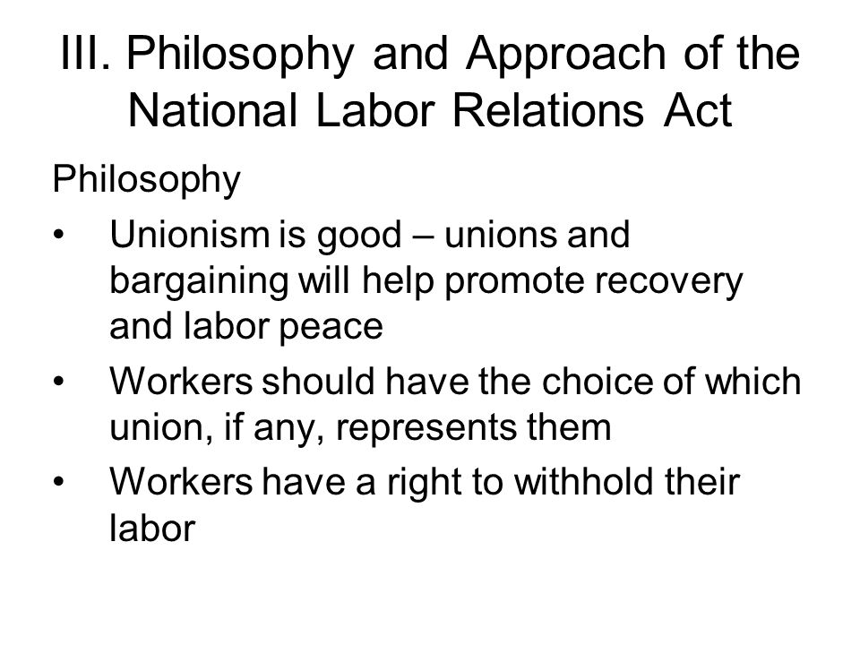 Approach of the NLRA Government will intervene to protect the right to unionize, the right to bargain, and the right to strike Government will limit employer anti-union and anti-bargaining tactics