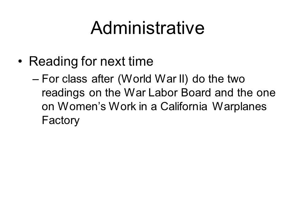 Administrative Reading for next time –For class after (World War II) do the two readings on the War Labor Board and the one on Womens Work in a California Warplanes Factory