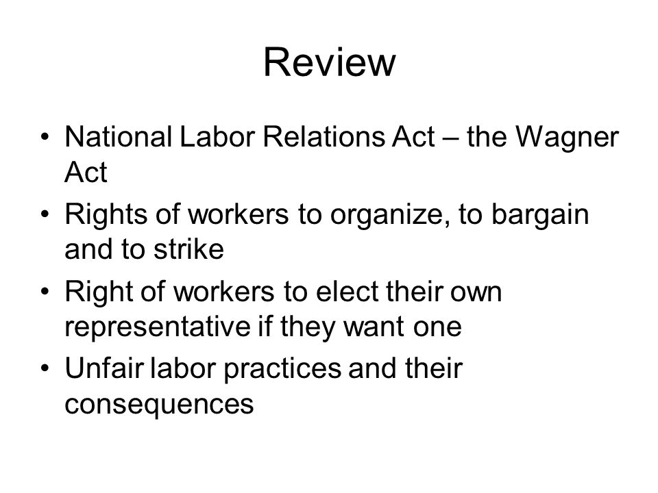 Review National Labor Relations Act – the Wagner Act Rights of workers to organize, to bargain and to strike Right of workers to elect their own representative if they want one Unfair labor practices and their consequences