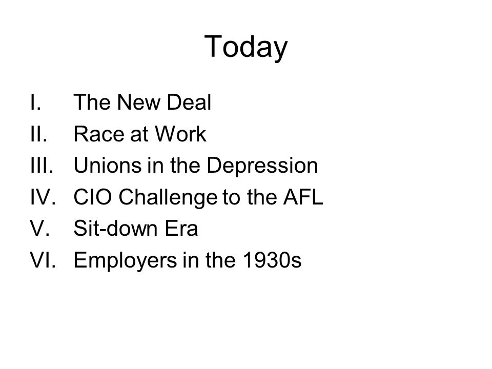 Today I.The New Deal II.Race at Work III.Unions in the Depression IV.CIO Challenge to the AFL V.Sit-down Era VI.Employers in the 1930s