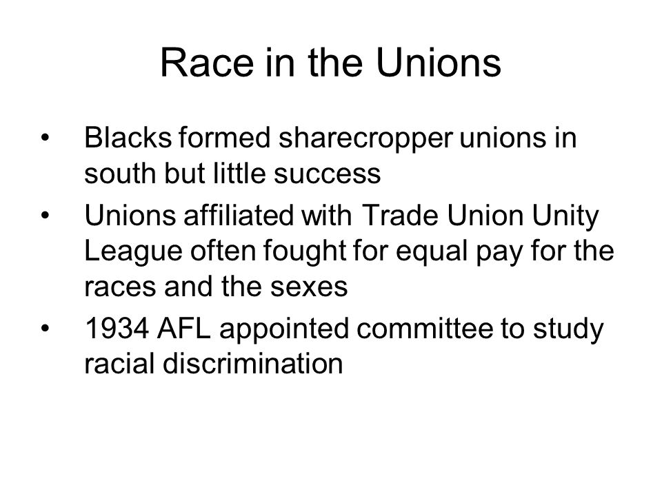 Race in the Unions Blacks formed sharecropper unions in south but little success Unions affiliated with Trade Union Unity League often fought for equal pay for the races and the sexes 1934 AFL appointed committee to study racial discrimination