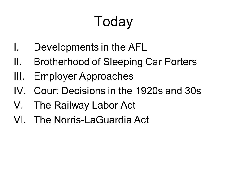 Today I.Developments in the AFL II.Brotherhood of Sleeping Car Porters III.Employer Approaches IV.Court Decisions in the 1920s and 30s V.The Railway Labor Act VI.The Norris-LaGuardia Act