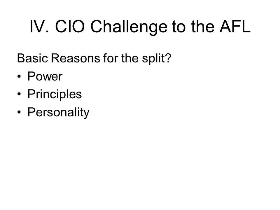 IV. CIO Challenge to the AFL Basic Reasons for the split? Power Principles Personality