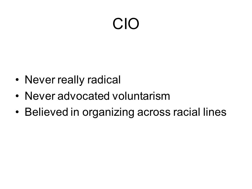 CIO Never really radical Never advocated voluntarism Believed in organizing across racial lines