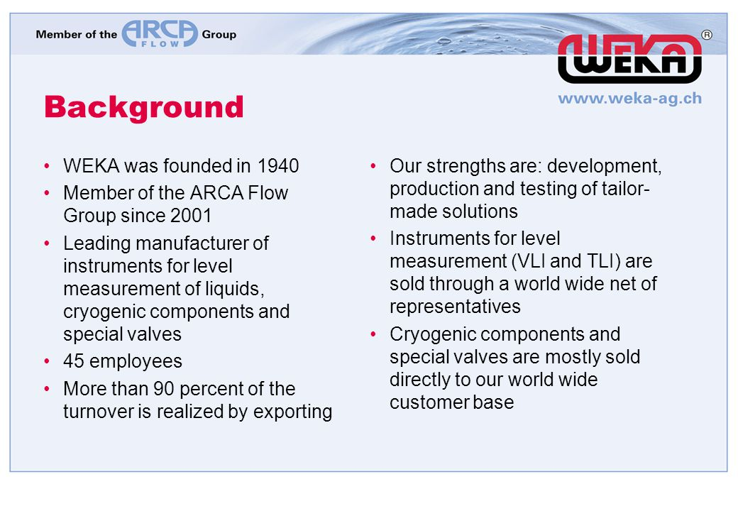 Background WEKA was founded in 1940 Member of the ARCA Flow Group since 2001 Leading manufacturer of instruments for level measurement of liquids, cry