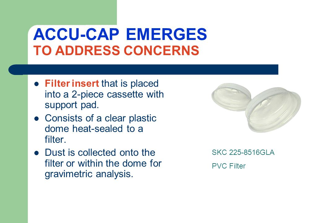 A NEW SOLU-CAP EMERGES IN 2013 Designed for the measurement of metals using chemical analysis Acid digestible dome material heat sealed to mixed cellulose ester filter Pre-loaded into 2-piece cassettes with support pads (SKC 225- 8517) Eliminates the need to wipe the inside of the cassette for analysis Ensures all collected sample is analyzed