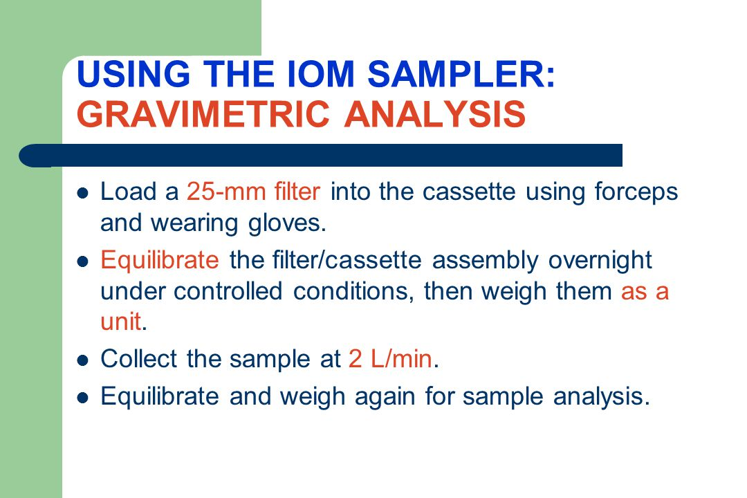 THE IOM ADVANTAGE: NO SAMPLE LOSS Since the filter and cassette are weighed together, all particles which are drawn in through the sampling inlet are part of the analysis.