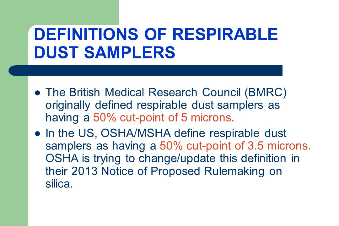 A CONSENSUS DEFINITION ON RESPIRABLE DUST SAMPLERS In an attempt, to reach a global consensus on the definition of respirable dust in the workplace, a compromise definition was developed for respirable dust samplers specifying a 50% cut-point of 4 microns.