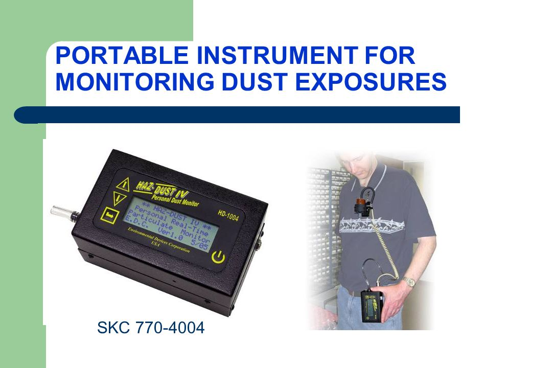 HAZ-DUST IV Real-Time Dust Monitor based on light scattering (aerosol photometer) Displays TWA, STEL, MIN, and MAX levels in mg/m 3 Internal pump to collect sample with filter cassette simultaneously Can add IOM sampler or GS cyclone to inlet for size-selection