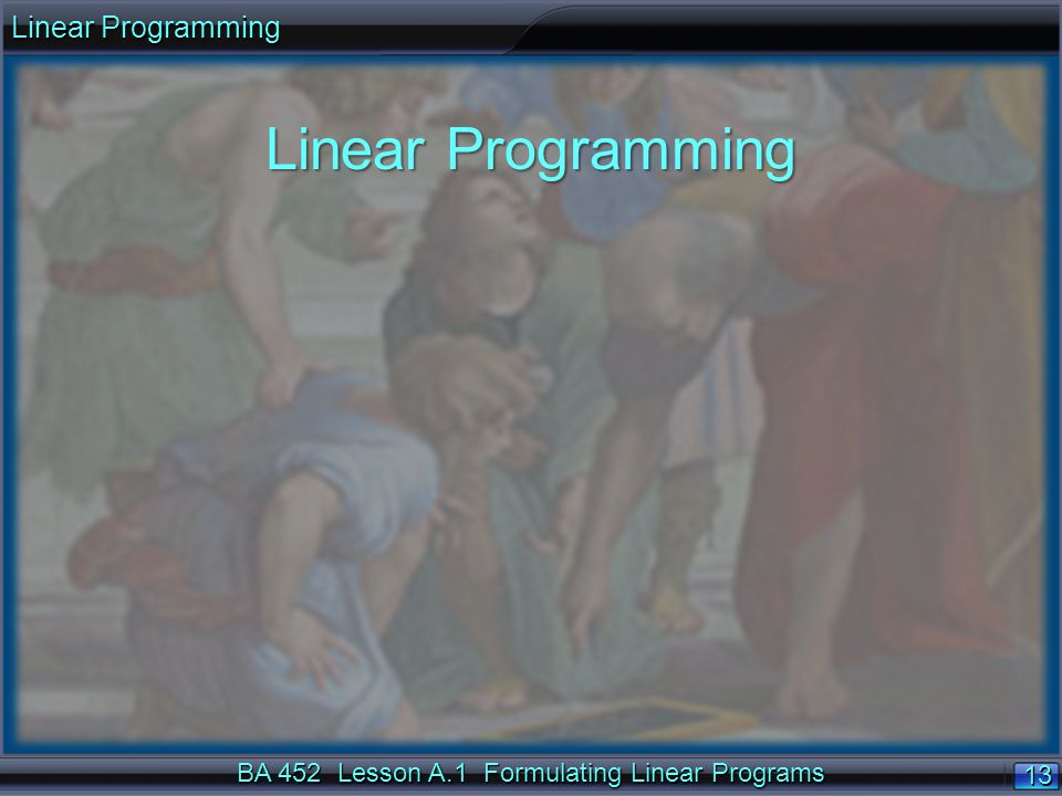 BA 452 Lesson A.1 Formulating Linear Programs 13 Linear Programming