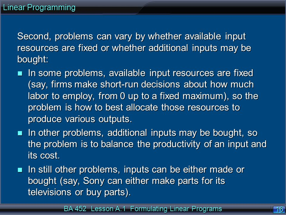 BA 452 Lesson A.1 Formulating Linear Programs 16 Second, problems can vary by whether available input resources are fixed or whether additional inputs
