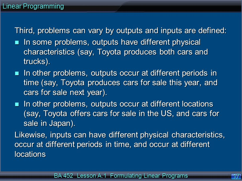 BA 452 Lesson A.1 Formulating Linear Programs 17 Third, problems can vary by outputs and inputs are defined: n In some problems, outputs have different physical characteristics (say, Toyota produces both cars and trucks).