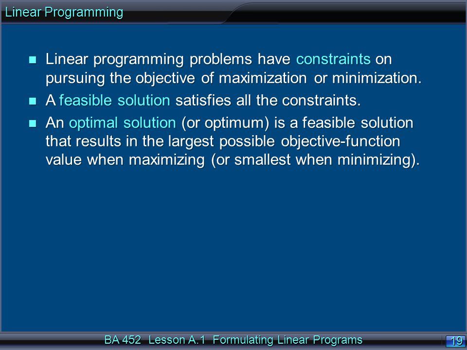 BA 452 Lesson A.1 Formulating Linear Programs 19 n Linear programming problems have constraints on pursuing the objective of maximization or minimization.