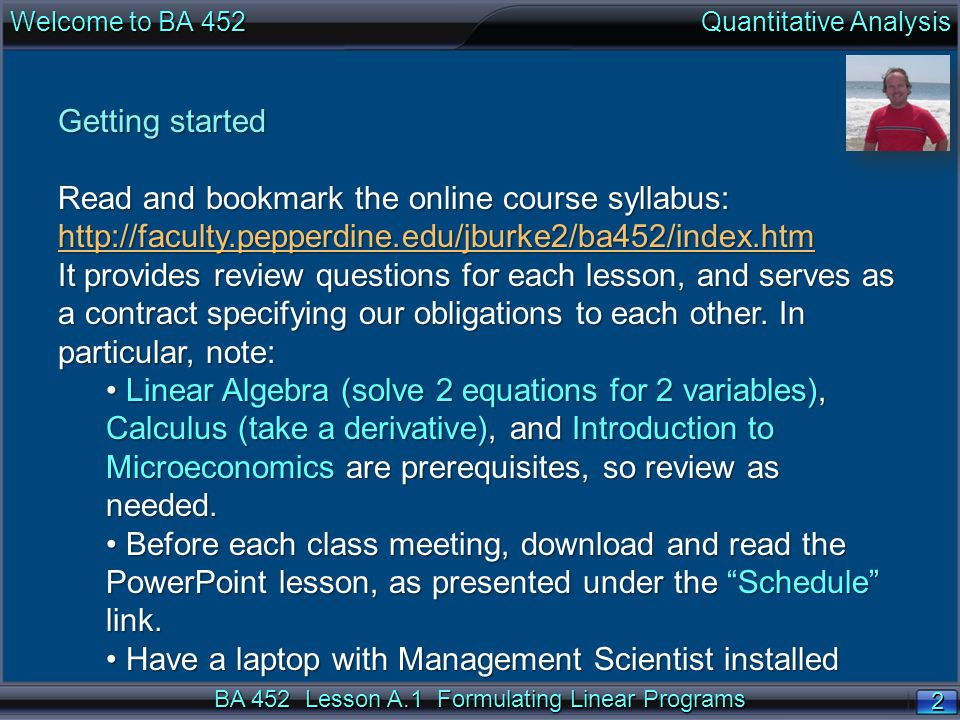 BA 452 Lesson A.1 Formulating Linear Programs 2 2 Welcome to BA 452 Quantitative Analysis Getting started Read and bookmark the online course syllabus