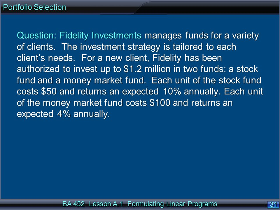 BA 452 Lesson A.1 Formulating Linear Programs 31 Question: Fidelity Investments manages funds for a variety of clients.