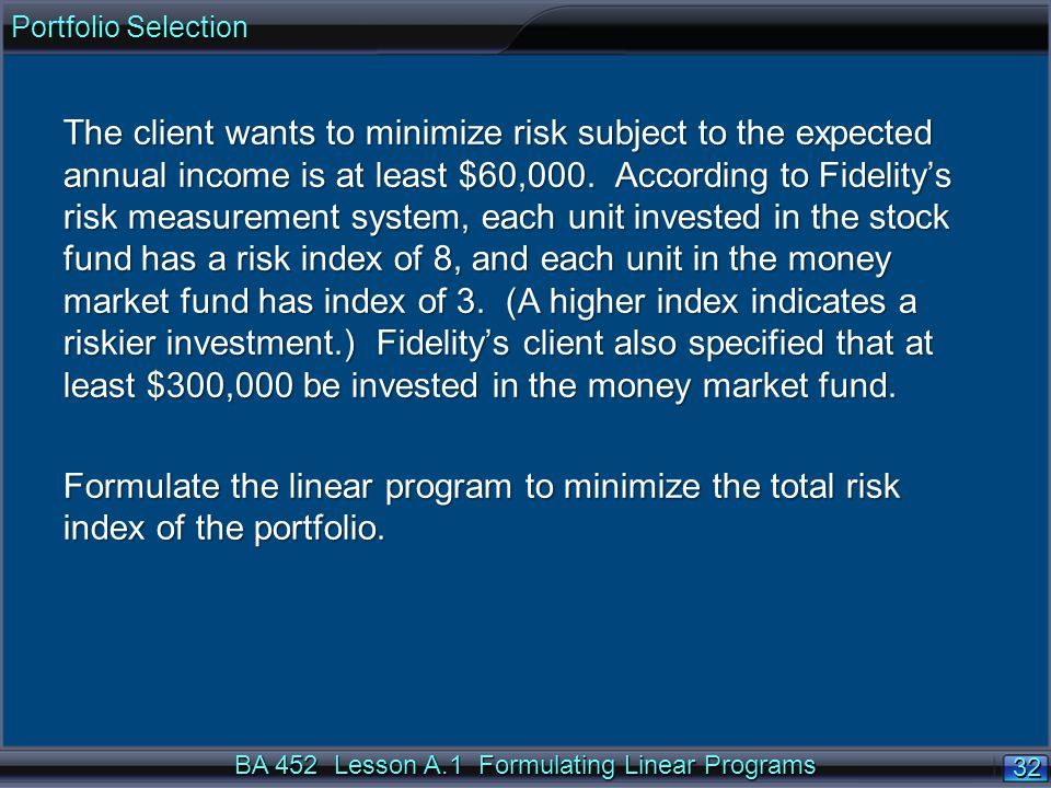 BA 452 Lesson A.1 Formulating Linear Programs 32 The client wants to minimize risk subject to the expected annual income is at least $60,000. Accordin