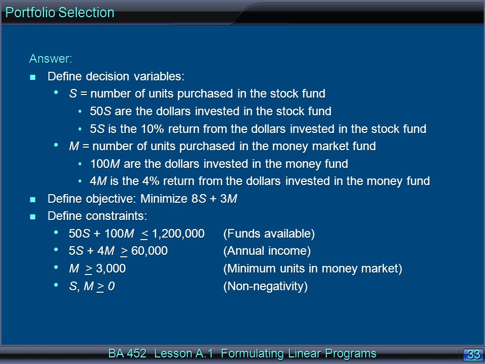 BA 452 Lesson A.1 Formulating Linear Programs 33 Answer: n Define decision variables: S = number of units purchased in the stock fund S = number of units purchased in the stock fund 50S are the dollars invested in the stock fund50S are the dollars invested in the stock fund 5S is the 10% return from the dollars invested in the stock fund5S is the 10% return from the dollars invested in the stock fund M = number of units purchased in the money market fund M = number of units purchased in the money market fund 100M are the dollars invested in the money fund100M are the dollars invested in the money fund 4M is the 4% return from the dollars invested in the money fund4M is the 4% return from the dollars invested in the money fund n Define objective: Minimize 8S + 3M n Define constraints: 50S + 100M < 1,200,000 (Funds available) 50S + 100M < 1,200,000 (Funds available) 5S + 4M > 60,000 (Annual income) 5S + 4M > 60,000 (Annual income) M > 3,000 (Minimum units in money market) M > 3,000 (Minimum units in money market) S, M > 0 (Non-negativity) S, M > 0 (Non-negativity) Portfolio Selection