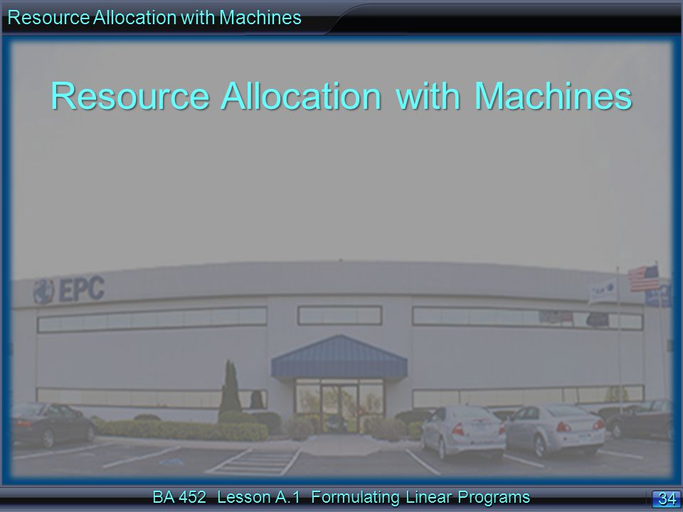 BA 452 Lesson A.1 Formulating Linear Programs 34 Resource Allocation with Machines