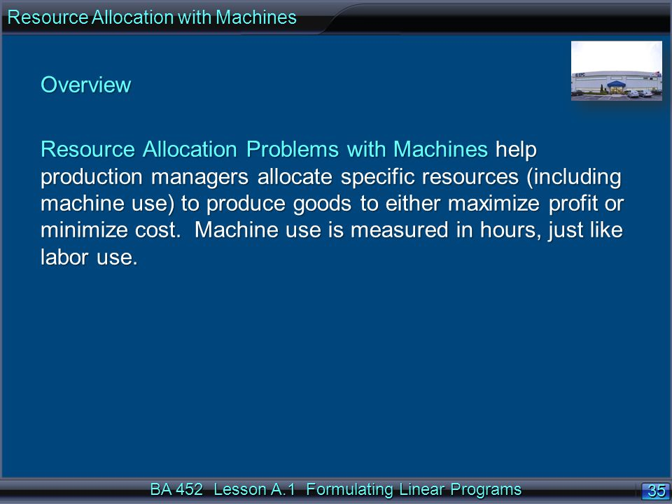BA 452 Lesson A.1 Formulating Linear Programs 35 Overview Resource Allocation Problems with Machines help production managers allocate specific resour