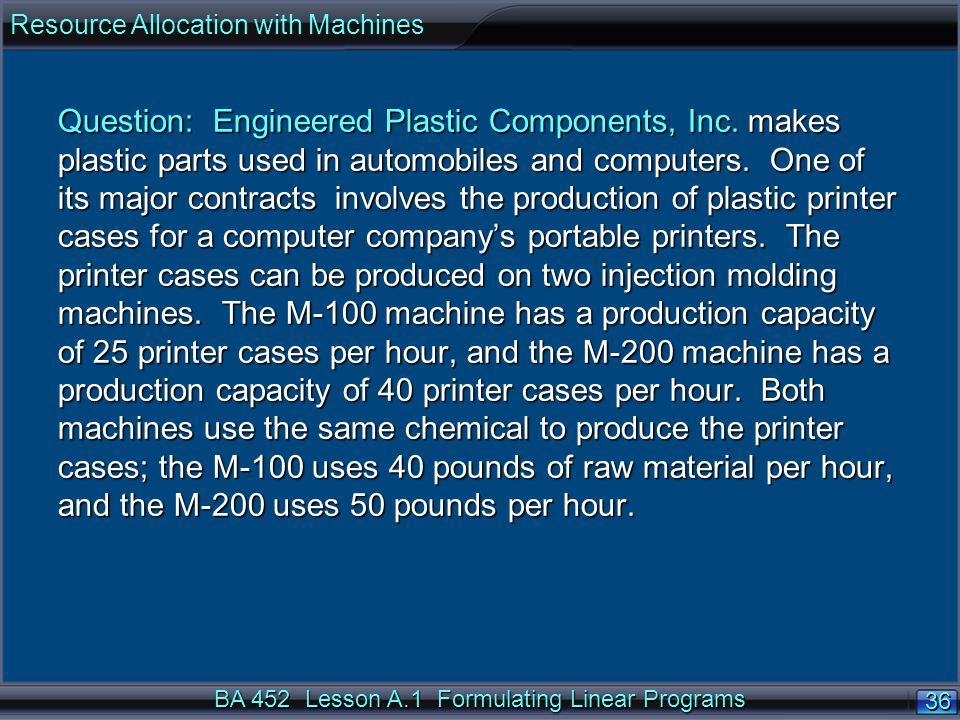 BA 452 Lesson A.1 Formulating Linear Programs 36 Question: Engineered Plastic Components, Inc.