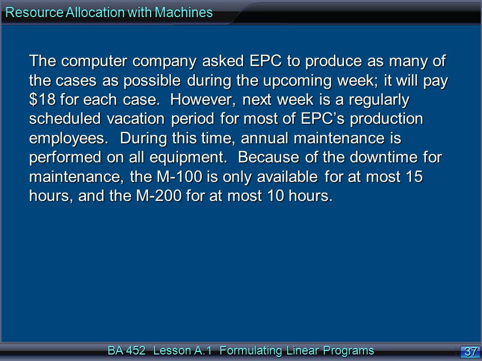 BA 452 Lesson A.1 Formulating Linear Programs 37 The computer company asked EPC to produce as many of the cases as possible during the upcoming week; it will pay $18 for each case.
