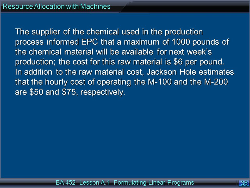 BA 452 Lesson A.1 Formulating Linear Programs 38 The supplier of the chemical used in the production process informed EPC that a maximum of 1000 pounds of the chemical material will be available for next weeks production; the cost for this raw material is $6 per pound.