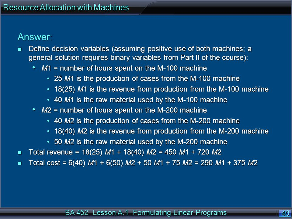 BA 452 Lesson A.1 Formulating Linear Programs 40 Answer : n Define decision variables (assuming positive use of both machines; a general solution requires binary variables from Part II of the course): M1 = number of hours spent on the M-100 machine M1 = number of hours spent on the M-100 machine 25 M1 is the production of cases from the M-100 machine25 M1 is the production of cases from the M-100 machine 18(25) M1 is the revenue from production from the M-100 machine18(25) M1 is the revenue from production from the M-100 machine 40 M1 is the raw material used by the M-100 machine40 M1 is the raw material used by the M-100 machine M2 = number of hours spent on the M-200 machine M2 = number of hours spent on the M-200 machine 40 M2 is the production of cases from the M-200 machine40 M2 is the production of cases from the M-200 machine 18(40) M2 is the revenue from production from the M-200 machine18(40) M2 is the revenue from production from the M-200 machine 50 M2 is the raw material used by the M-200 machine50 M2 is the raw material used by the M-200 machine n Total revenue = 18(25) M1 + 18(40) M2 = 450 M M2 n Total cost = 6(40) M1 + 6(50) M M M2 = 290 M M2 Resource Allocation with Machines