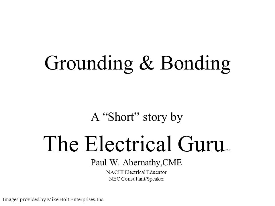 Grounding & Bonding A Short story by The Electrical Guru TM Paul W. Abernathy,CME NACHI Electrical Educator NEC Consultant/Speaker Images provided by