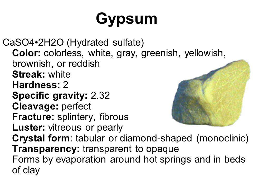 Gypsum CaSO42H2O (Hydrated sulfate) Color: colorless, white, gray, greenish, yellowish, brownish, or reddish Streak: white Hardness: 2 Specific gravit
