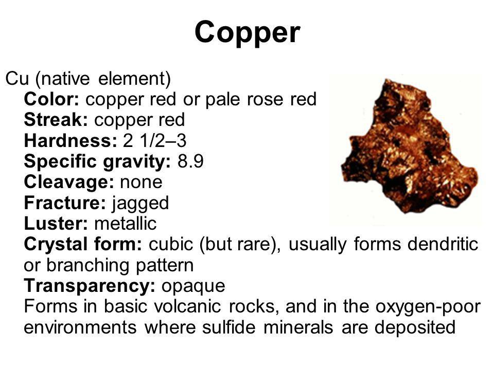 Copper Cu (native element) Color: copper red or pale rose red Streak: copper red Hardness: 2 1/2–3 Specific gravity: 8.9 Cleavage: none Fracture: jagg