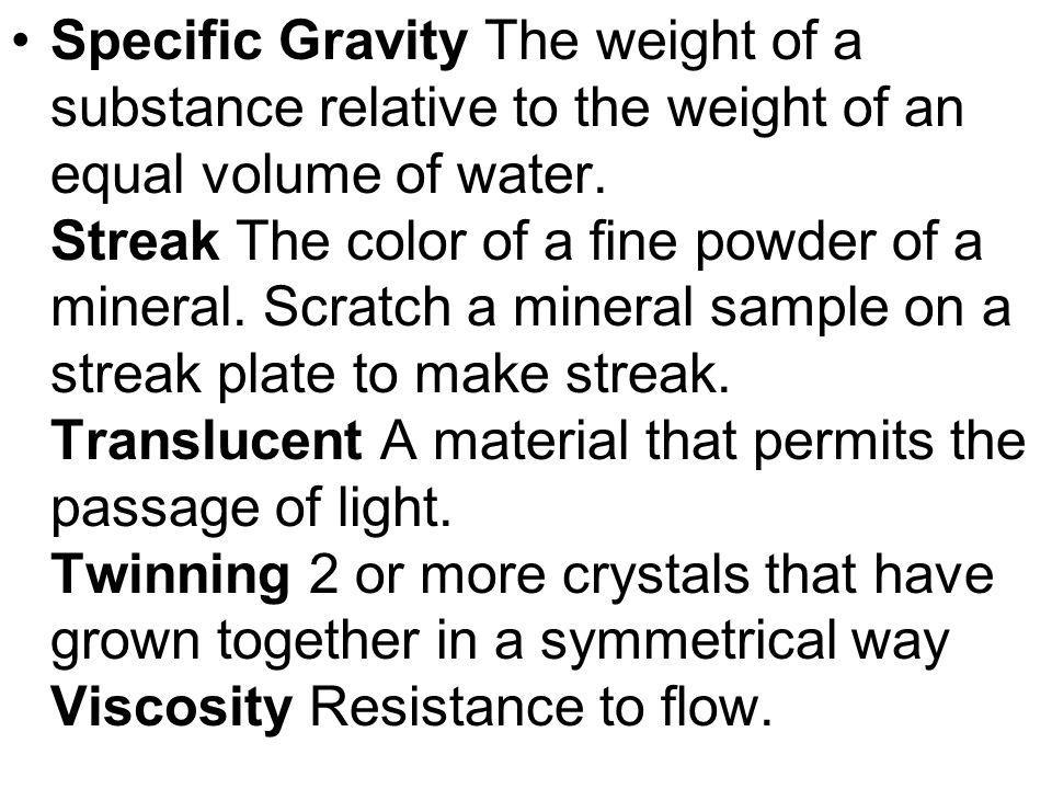 Specific Gravity The weight of a substance relative to the weight of an equal volume of water. Streak The color of a fine powder of a mineral. Scratch