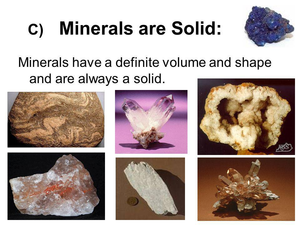 C) Minerals are Solid: Minerals have a definite volume and shape and are always a solid.